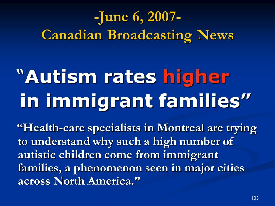 103 -June 6, Canadian Broadcasting News Autism rates higherAutism rates higher in immigrant families in immigrant families Health-care specialists in Montreal are trying to understand why such a high number of autistic children come from immigrant families, a phenomenon seen in major cities across North America.