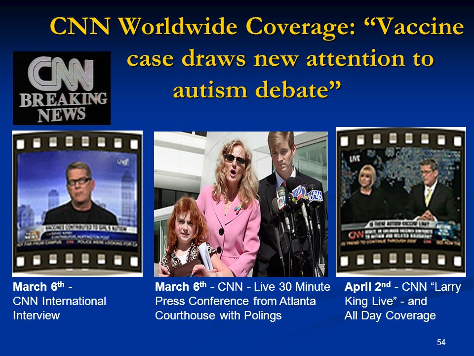 54 CNN Worldwide Coverage: Vaccine case draws new attention to autism debate March 6 th - March 6 th - CNN - Live 30 MinuteApril 2 nd - CNN Larry CNN International Press Conference from AtlantaKing Live - and InterviewCourthouse with Polings All Day Coverage