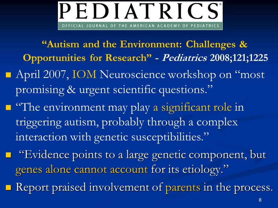 8 Autism and the Environment: Challenges & Opportunities for Research - Pediatrics 2008;121;1225 April 2007, IOM Neuroscience workshop on most promising & urgent scientific questions.