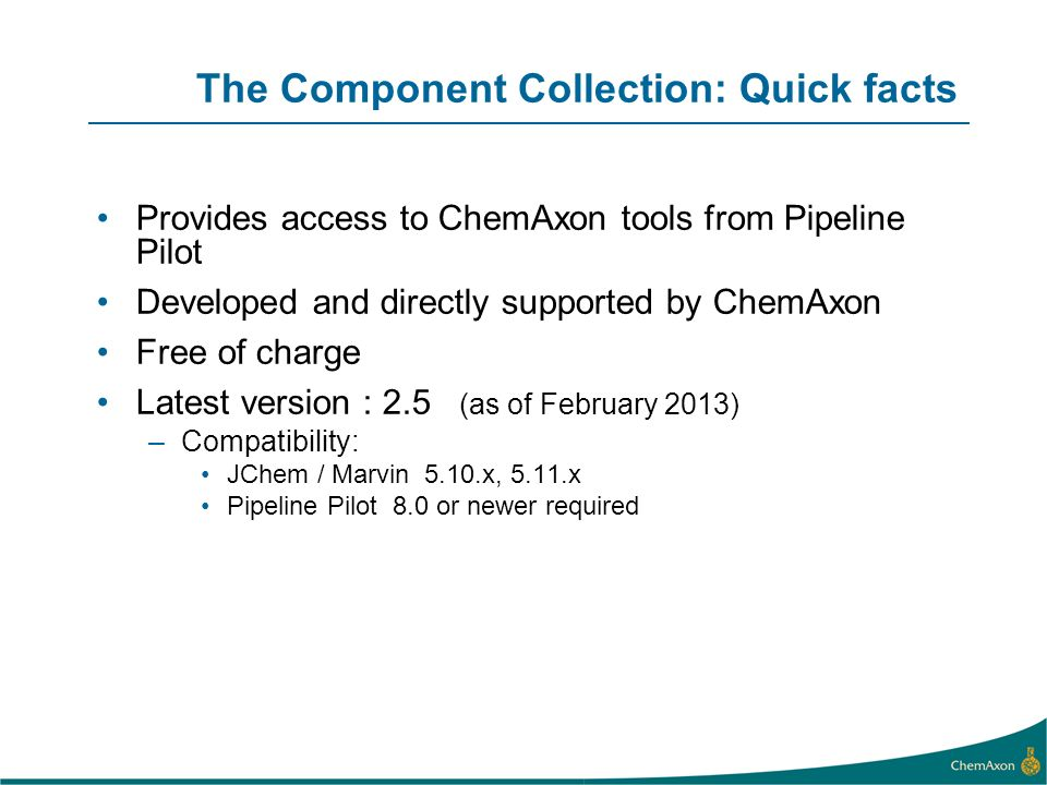 The Component Collection: Quick facts Provides access to ChemAxon tools from Pipeline Pilot Developed and directly supported by ChemAxon Free of charge Latest version : 2.5 (as of February 2013) –Compatibility: JChem / Marvin 5.10.x, 5.11.x Pipeline Pilot 8.0 or newer required