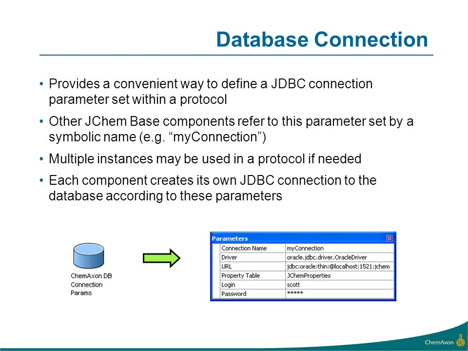 Database Connection Provides a convenient way to define a JDBC connection parameter set within a protocol Other JChem Base components refer to this parameter set by a symbolic name (e.g.