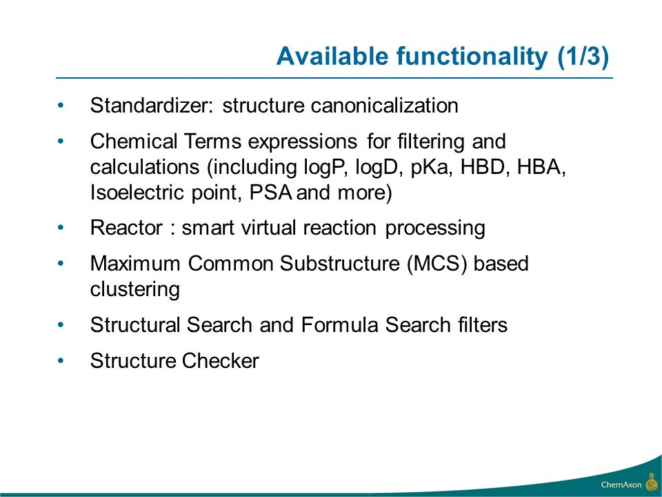 Available functionality (1/3) Standardizer: structure canonicalization Chemical Terms expressions for filtering and calculations (including logP, logD, pKa, HBD, HBA, Isoelectric point, PSA and more) Reactor : smart virtual reaction processing Maximum Common Substructure (MCS) based clustering Structural Search and Formula Search filters Structure Checker