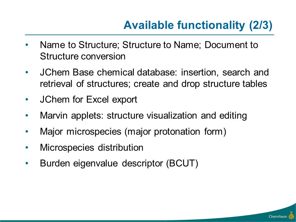 Available functionality (2/3) Name to Structure; Structure to Name; Document to Structure conversion JChem Base chemical database: insertion, search and retrieval of structures; create and drop structure tables JChem for Excel export Marvin applets: structure visualization and editing Major microspecies (major protonation form) Microspecies distribution Burden eigenvalue descriptor (BCUT)
