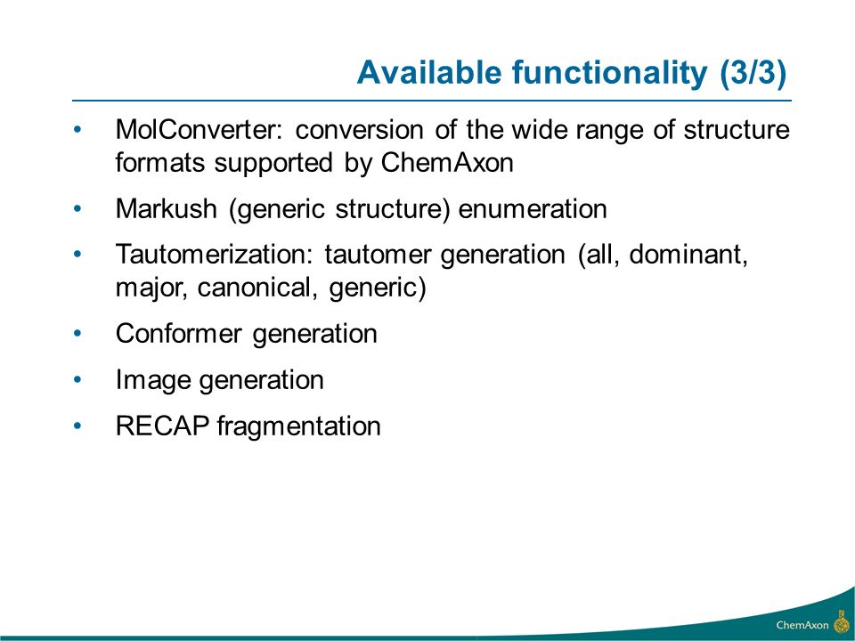 Available functionality (3/3) MolConverter: conversion of the wide range of structure formats supported by ChemAxon Markush (generic structure) enumeration Tautomerization: tautomer generation (all, dominant, major, canonical, generic) Conformer generation Image generation RECAP fragmentation