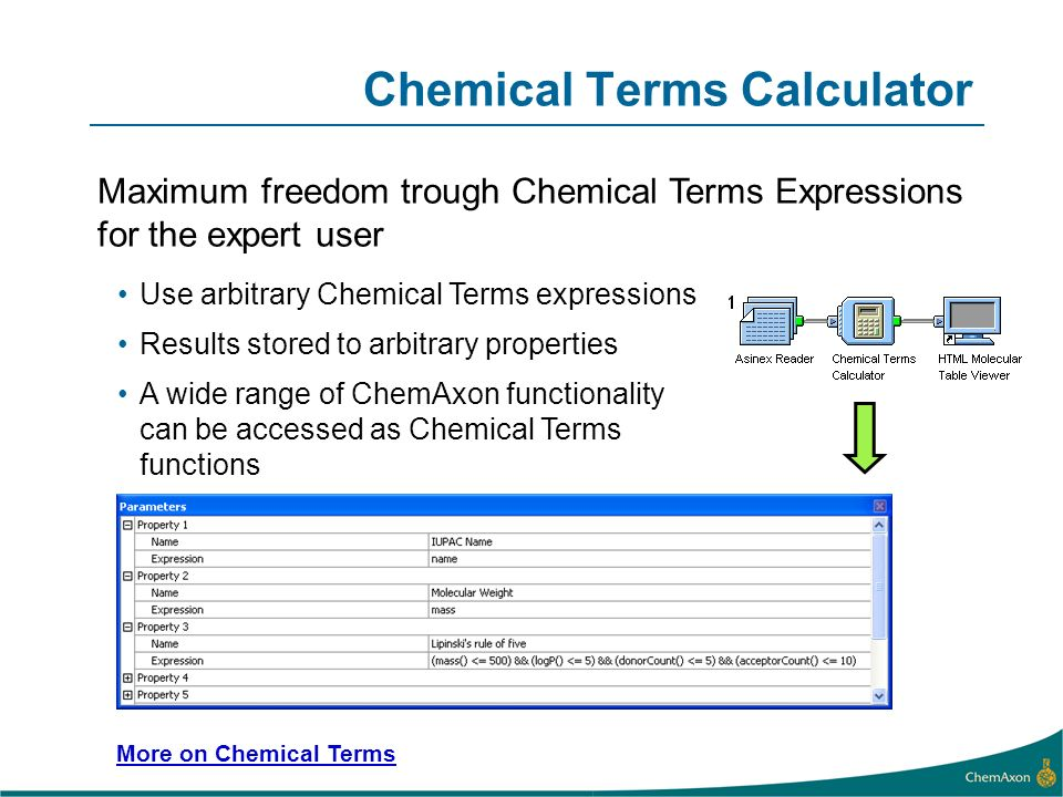 Chemical Terms Calculator Use arbitrary Chemical Terms expressions Results stored to arbitrary properties A wide range of ChemAxon functionality can be accessed as Chemical Terms functions Maximum freedom trough Chemical Terms Expressions for the expert user More on Chemical Terms