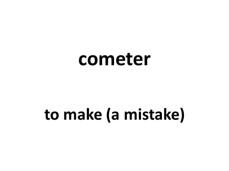 cometer to make (a mistake)