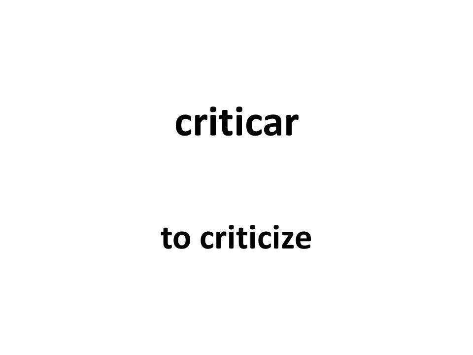 criticar to criticize