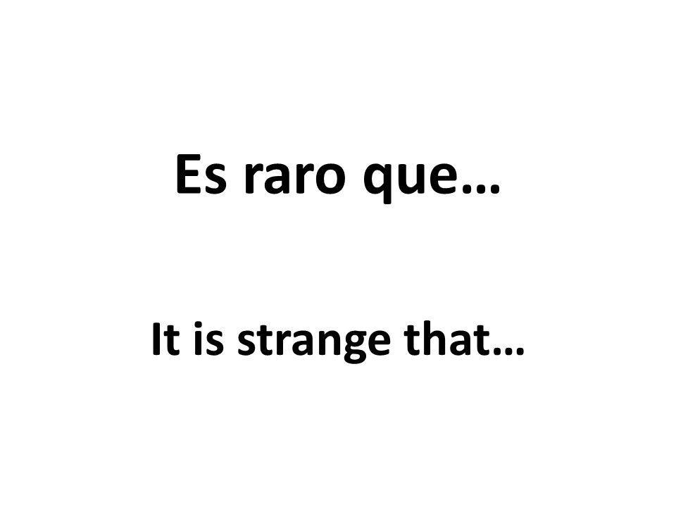 Es raro que… It is strange that…