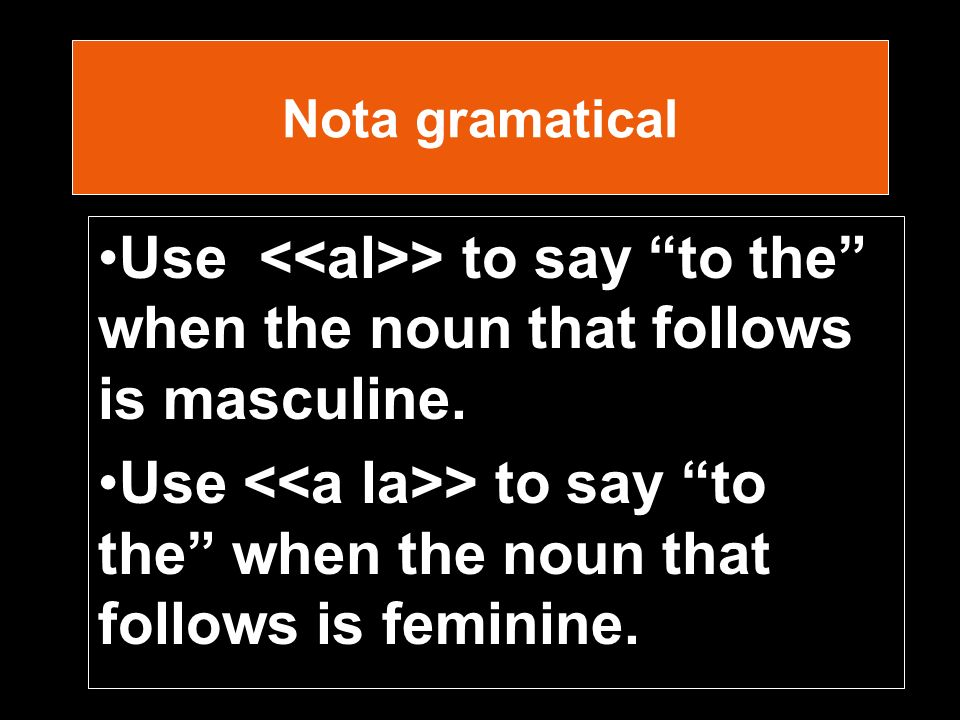 Nota gramatical Use > to say to the when the noun that follows is masculine.