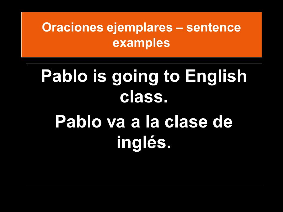 Oraciones ejemplares – sentence examples Pablo is going to English class.
