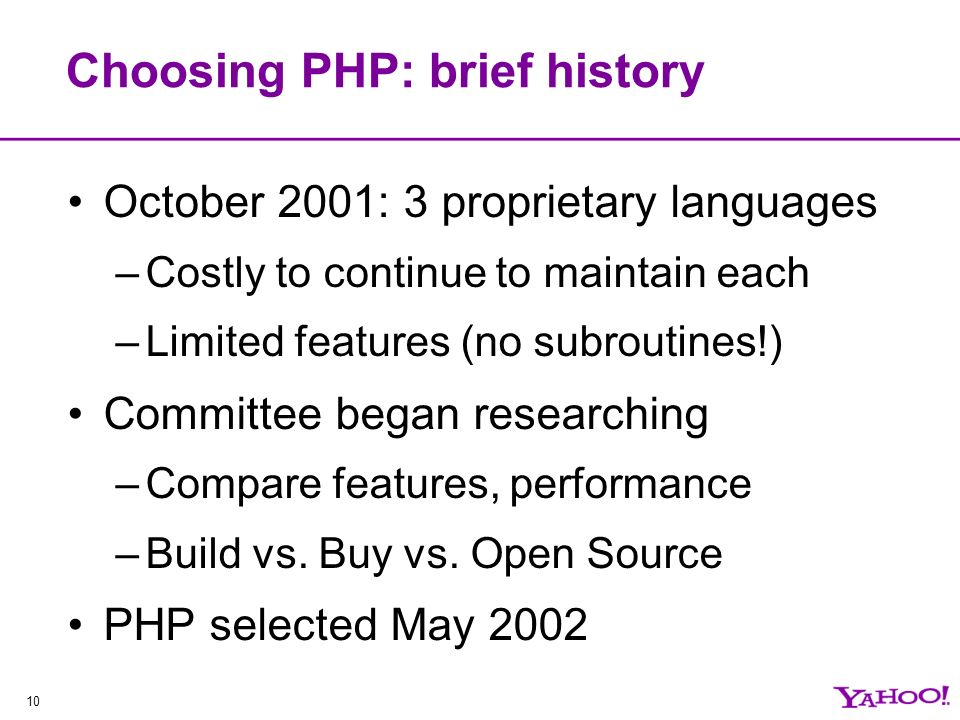 10 Choosing PHP: brief history October 2001: 3 proprietary languages –Costly to continue to maintain each –Limited features (no subroutines!) Committee began researching –Compare features, performance –Build vs.