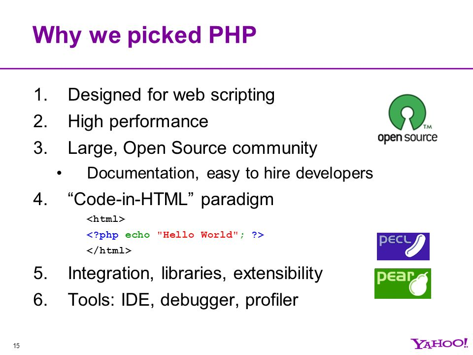 15 Why we picked PHP 1.Designed for web scripting 2.High performance 3.Large, Open Source community Documentation, easy to hire developers 4.Code-in-HTML paradigm 5.Integration, libraries, extensibility 6.Tools: IDE, debugger, profiler