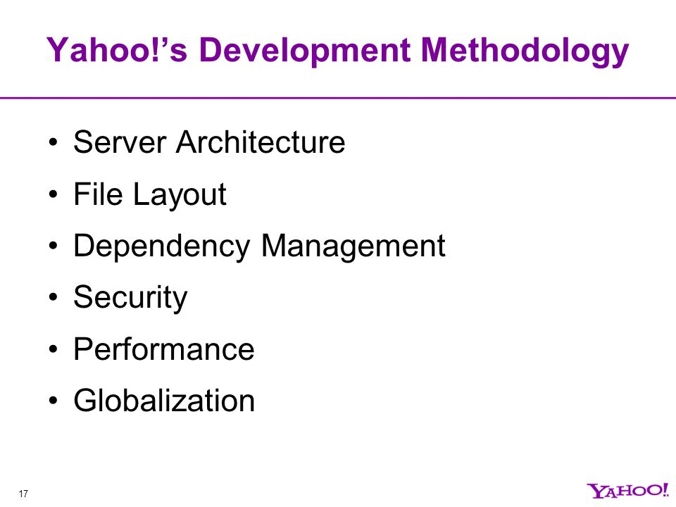 17 Yahoo!s Development Methodology Server Architecture File Layout Dependency Management Security Performance Globalization