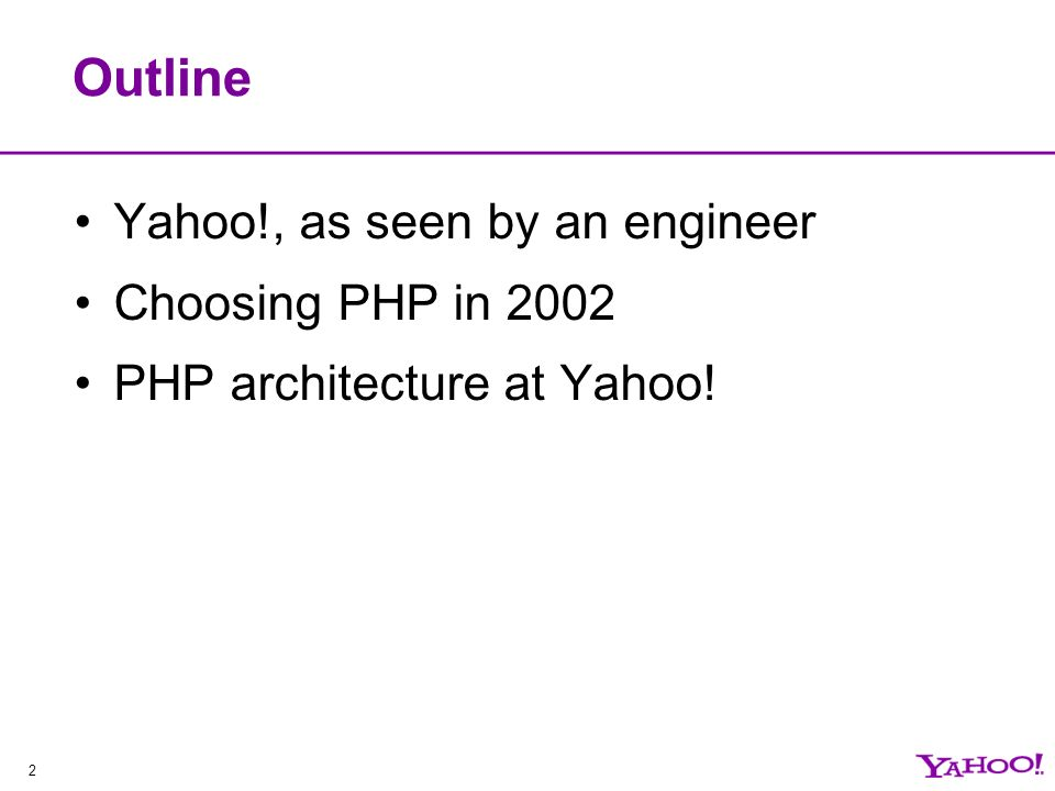 2 Outline Yahoo!, as seen by an engineer Choosing PHP in 2002 PHP architecture at Yahoo!