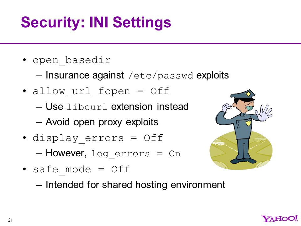 21 Security: INI Settings open_basedir –Insurance against /etc/passwd exploits allow_url_fopen = Off –Use libcurl extension instead –Avoid open proxy exploits display_errors = Off –However, log_errors = On safe_mode = Off –Intended for shared hosting environment