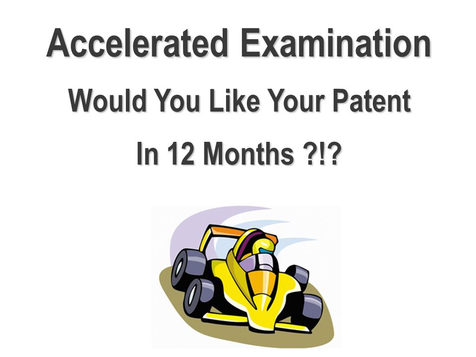 Accelerated Examination Would You Like Your Patent In 12 Months !