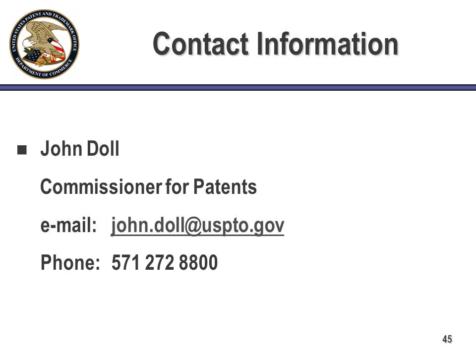 45 Contact Information John Doll Commissioner for Patents e-mail:john.doll@uspto.govjohn.doll@uspto.gov Phone: 571 272 8800