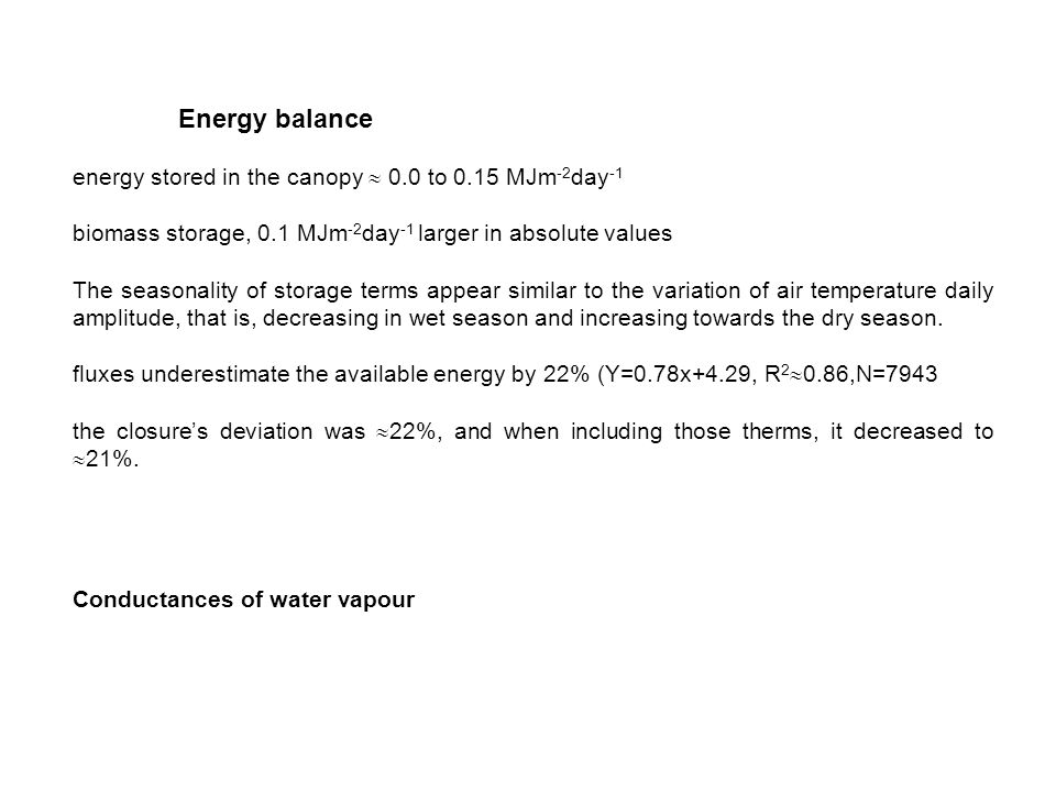 Energy balance energy stored in the canopy 0.0 to 0.15 MJm -2 day -1 biomass storage, 0.1 MJm -2 day -1 larger in absolute values The seasonality of storage terms appear similar to the variation of air temperature daily amplitude, that is, decreasing in wet season and increasing towards the dry season.
