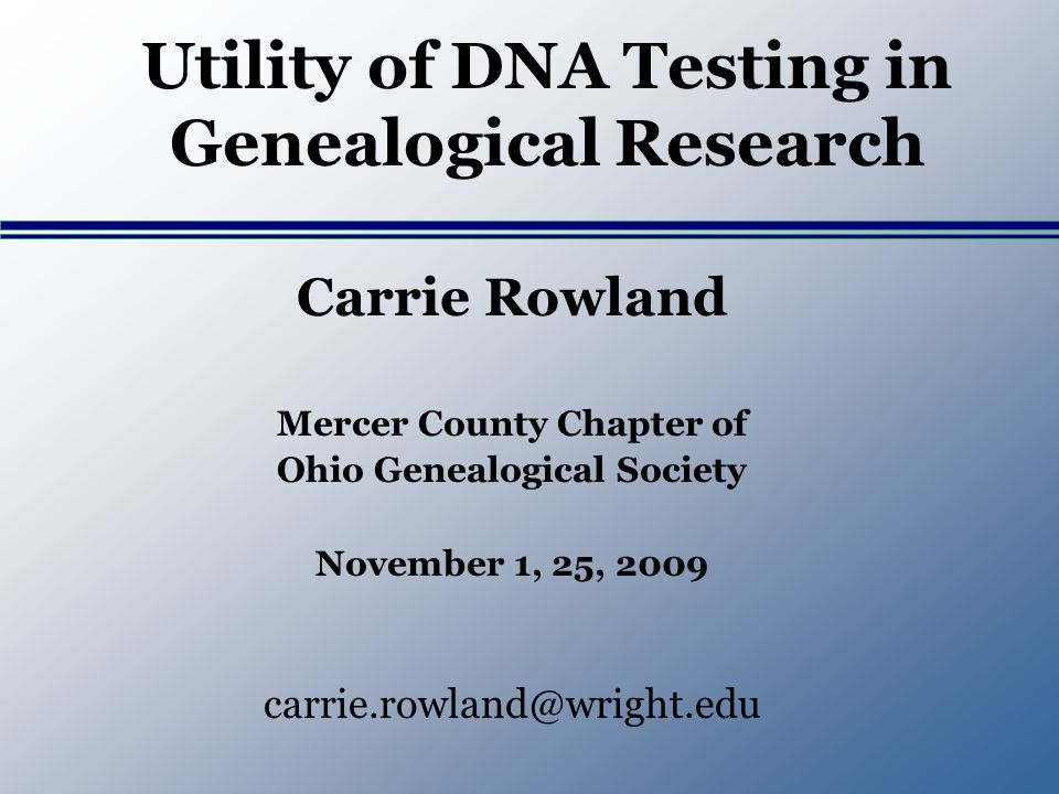 Utility of DNA Testing in Genealogical Research Carrie Rowland Mercer County Chapter of Ohio Genealogical Society November 1, 25, 2009