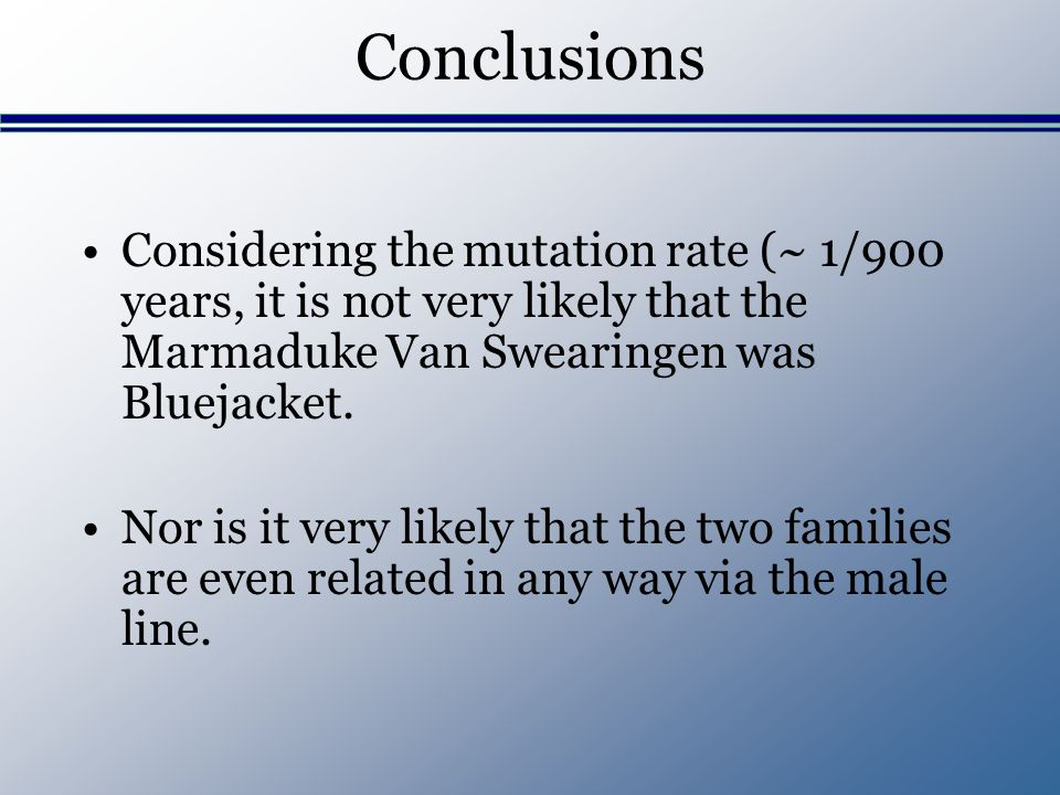 Conclusions Considering the mutation rate (~ 1/900 years, it is not very likely that the Marmaduke Van Swearingen was Bluejacket.