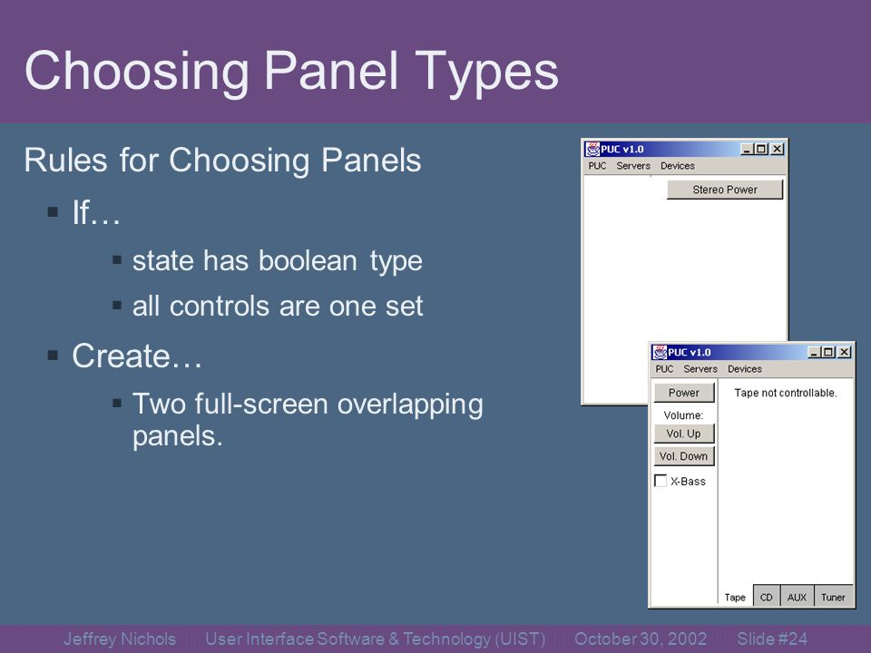 Jeffrey Nichols User Interface Software & Technology (UIST) October 30, 2002 Slide #23 Determining Panel Structure Find states that others depend upon Search for the group that contains this state Determine mutually exclusive sets within group children Assign sets to panels Based upon types, tree properties Power Mode Band PlayStat e CDTrac k FMStation FMPreset s AMStation AMPreset s Radi o CDCD Mode == Any Mode == Radio Mode == CD