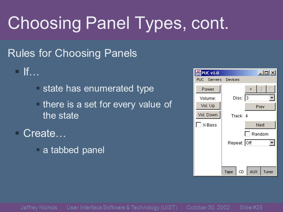 Jeffrey Nichols User Interface Software & Technology (UIST) October 30, 2002 Slide #24 Choosing Panel Types Rules for Choosing Panels If… state has boolean type all controls are one set Create… Two full-screen overlapping panels.