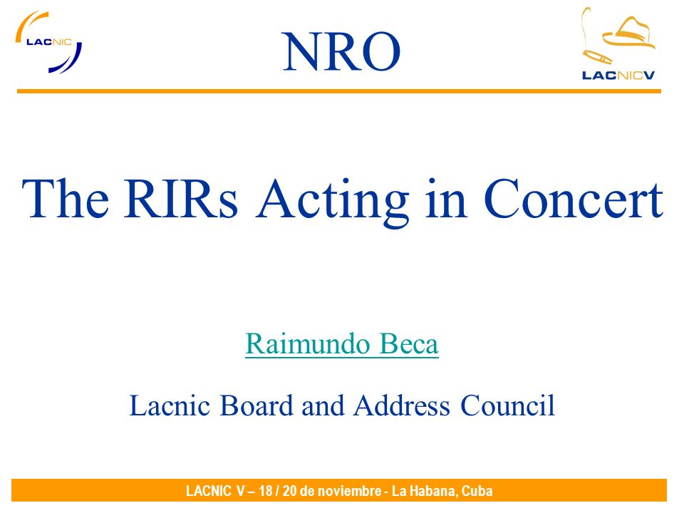 LACNIC V – 18 / 20 de noviembre - La Habana, Cuba NRO The RIRs Acting in Concert Raimundo Beca Lacnic Board and Address Council