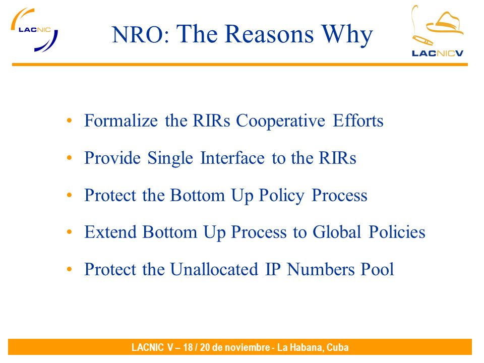 LACNIC V – 18 / 20 de noviembre - La Habana, Cuba NRO: The Reasons Why Formalize the RIRs Cooperative Efforts Provide Single Interface to the RIRs Protect the Bottom Up Policy Process Extend Bottom Up Process to Global Policies Protect the Unallocated IP Numbers Pool