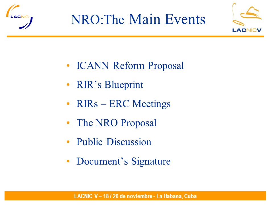 LACNIC V – 18 / 20 de noviembre - La Habana, Cuba NRO:The Main Events ICANN Reform Proposal RIRs Blueprint RIRs – ERC Meetings The NRO Proposal Public Discussion Documents Signature