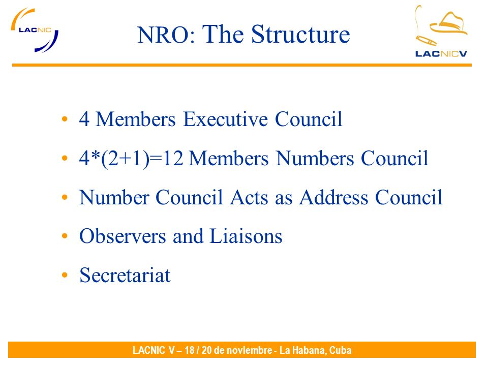 LACNIC V – 18 / 20 de noviembre - La Habana, Cuba NRO: The Structure 4 Members Executive Council 4*(2+1)=12 Members Numbers Council Number Council Acts as Address Council Observers and Liaisons Secretariat
