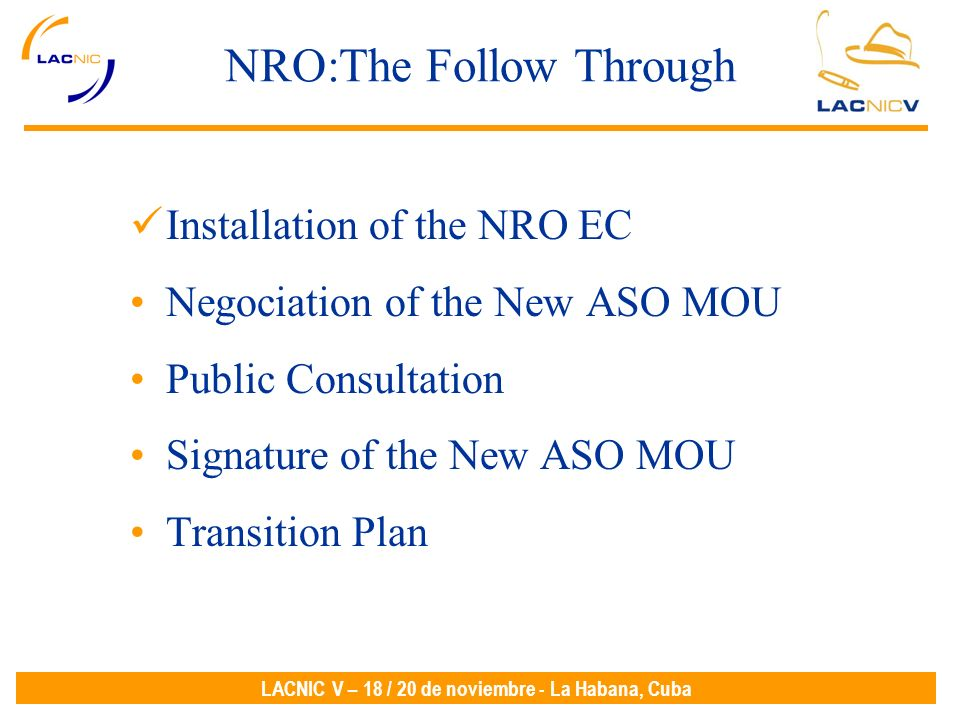 LACNIC V – 18 / 20 de noviembre - La Habana, Cuba NRO:The Follow Through Installation of the NRO EC Negociation of the New ASO MOU Public Consultation Signature of the New ASO MOU Transition Plan
