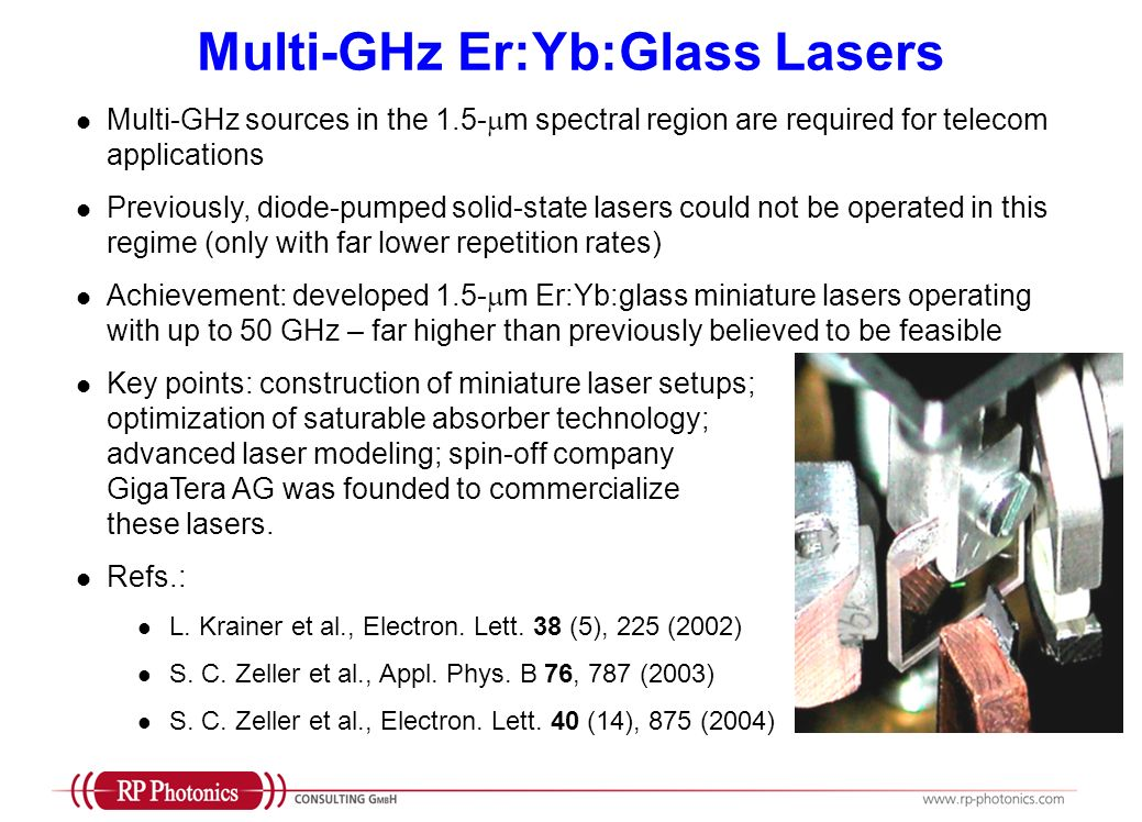 Multi-GHz Er:Yb:Glass Lasers Multi-GHz sources in the 1.5- m spectral region are required for telecom applications Previously, diode-pumped solid-state lasers could not be operated in this regime (only with far lower repetition rates) Achievement: developed 1.5- m Er:Yb:glass miniature lasers operating with up to 50 GHz – far higher than previously believed to be feasible Key points: construction of miniature laser setups; optimization of saturable absorber technology; advanced laser modeling; spin-off company GigaTera AG was founded to commercialize these lasers.