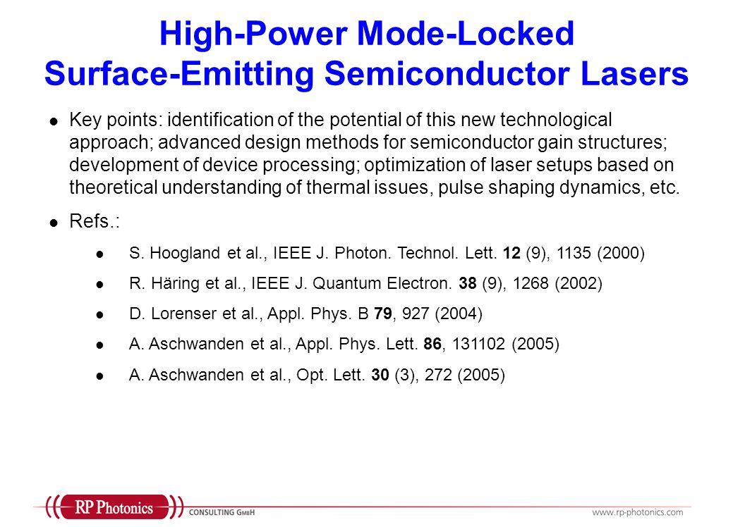 High-Power Mode-Locked Surface-Emitting Semiconductor Lasers Key points: identification of the potential of this new technological approach; advanced design methods for semiconductor gain structures; development of device processing; optimization of laser setups based on theoretical understanding of thermal issues, pulse shaping dynamics, etc.