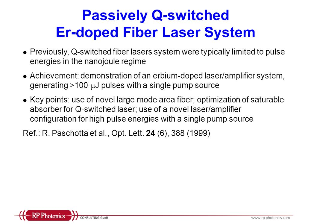 Passively Q-switched Er-doped Fiber Laser System Previously, Q-switched fiber lasers system were typically limited to pulse energies in the nanojoule regime Achievement: demonstration of an erbium-doped laser/amplifier system, generating >100- J pulses with a single pump source Key points: use of novel large mode area fiber; optimization of saturable absorber for Q-switched laser; use of a novel laser/amplifier configuration for high pulse energies with a single pump source Ref.: R.