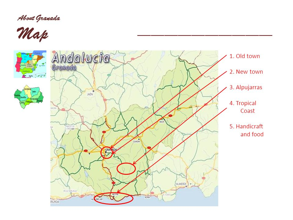 About Granada Map 1. Old town 2. New town 3. Alpujarras 4. Tropical Coast 5. Handicraft and food