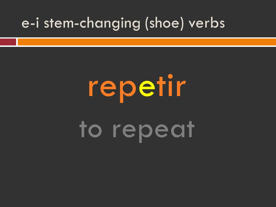 e-i stem-changing (shoe) verbs repetir to repeat