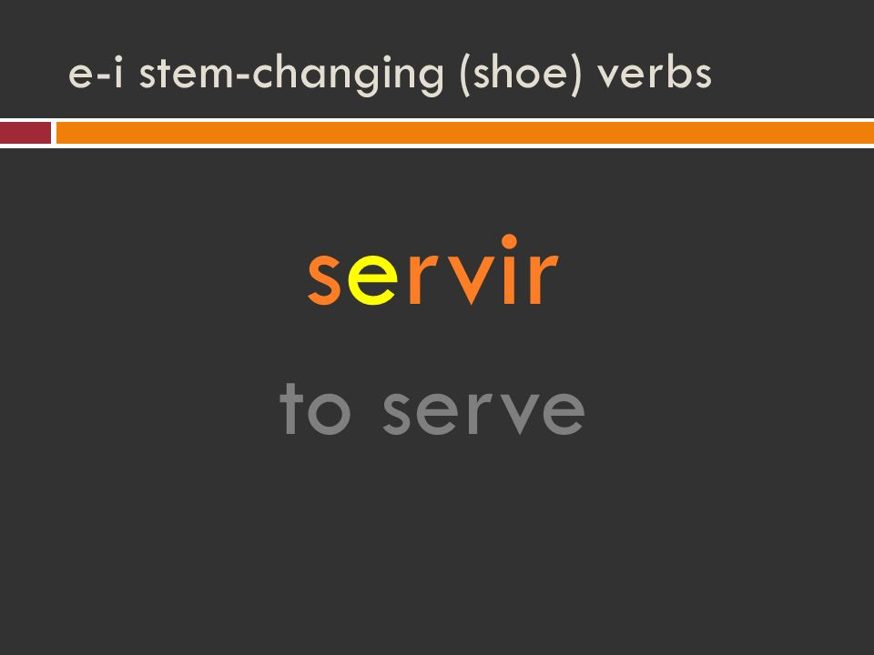 e-i stem-changing (shoe) verbs servir to serve