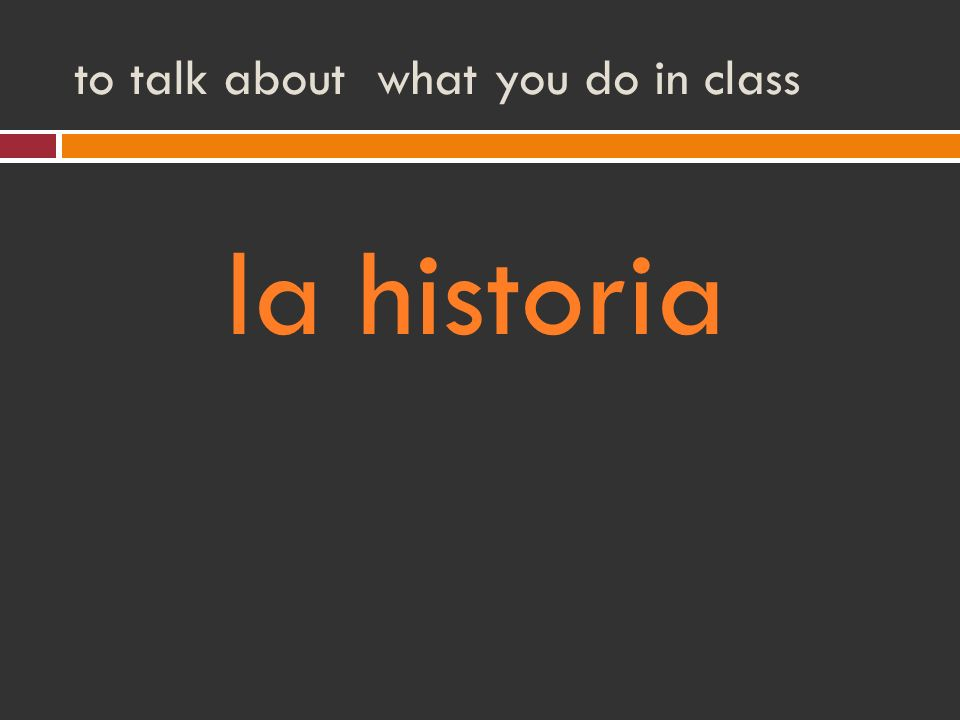 to talk about what you do in class la historia