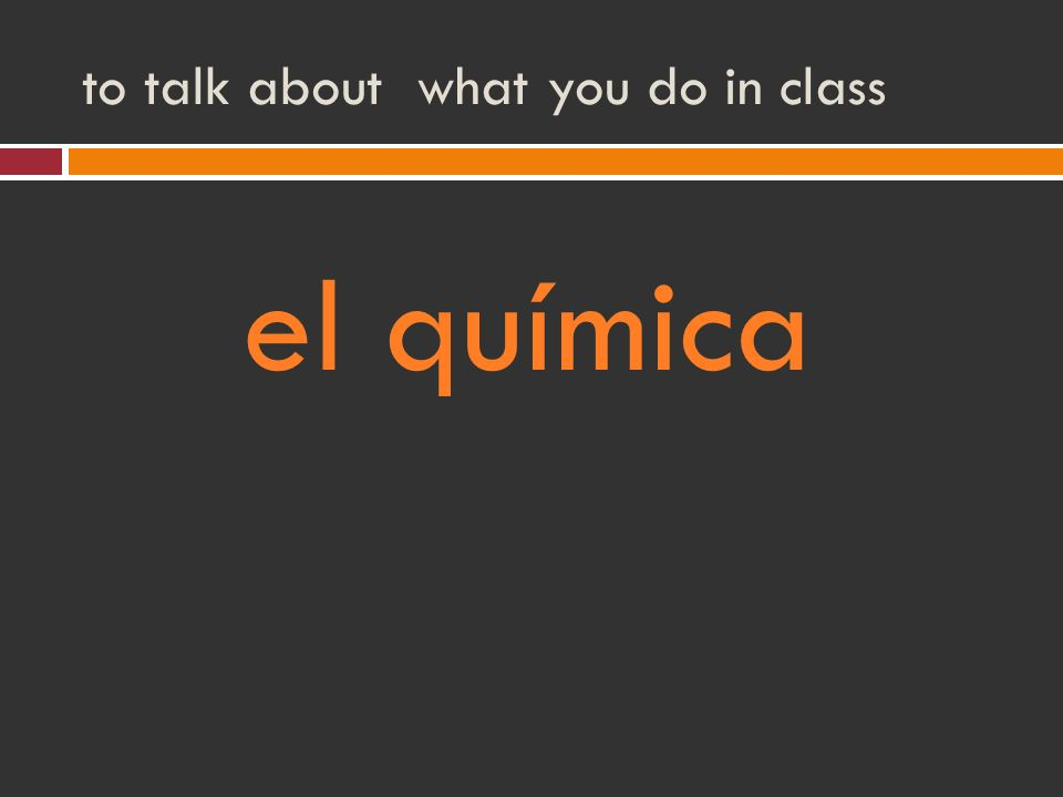 to talk about what you do in class el química