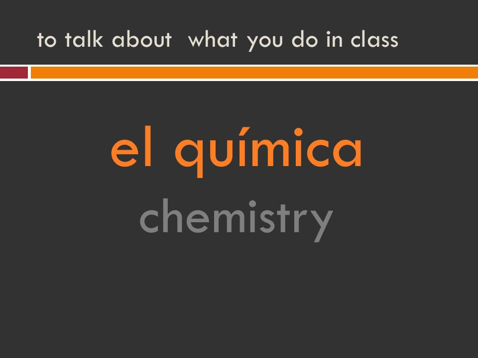 to talk about what you do in class el química chemistry