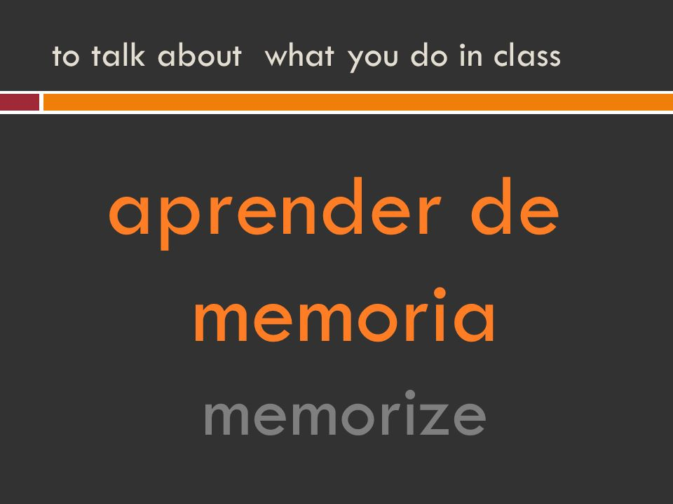to talk about what you do in class aprender de memoria memorize