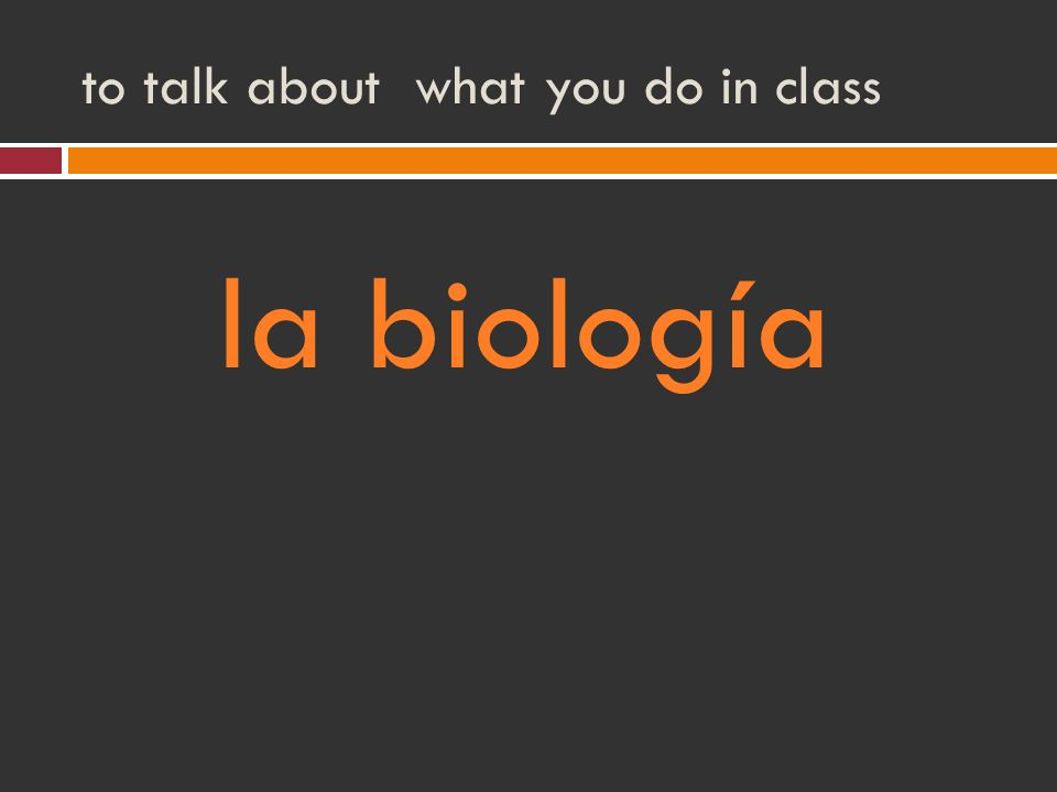 to talk about what you do in class la biología