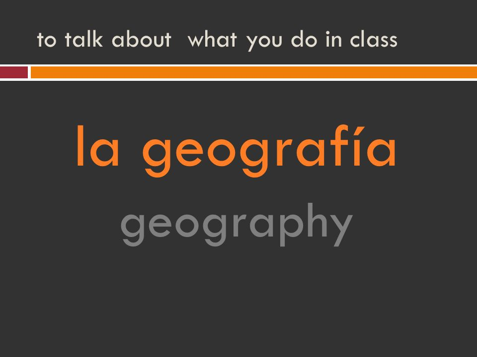 to talk about what you do in class la geografía geography