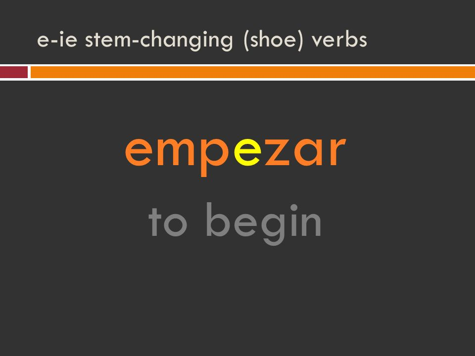 e-ie stem-changing (shoe) verbs empezar to begin