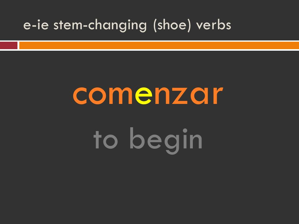 e-ie stem-changing (shoe) verbs comenzar to begin