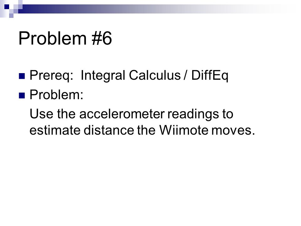 Problem #6 Prereq: Integral Calculus / DiffEq Problem: Use the accelerometer readings to estimate distance the Wiimote moves.