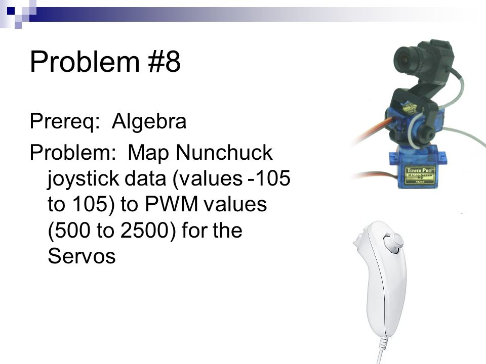 Problem #8 Prereq: Algebra Problem: Map Nunchuck joystick data (values -105 to 105) to PWM values (500 to 2500) for the Servos