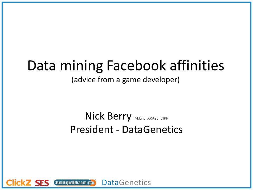Data mining Facebook affinities (advice from a game developer) Nick Berry M.Eng, ARAeS, CIPP President - DataGenetics