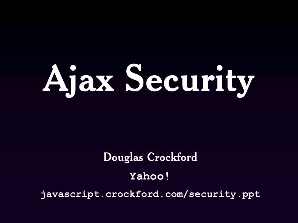 Ajax Security Douglas Crockford Yahoo! javascript.crockford.com/security.ppt