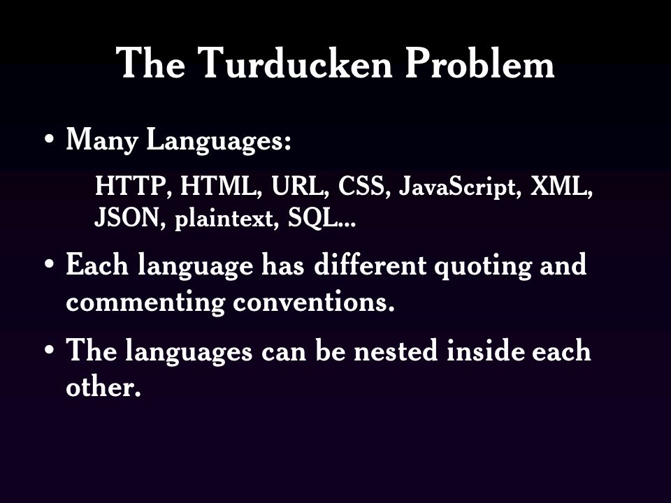 The Turducken Problem Many Languages: HTTP, HTML, URL, CSS, JavaScript, XML, JSON, plaintext, SQL...